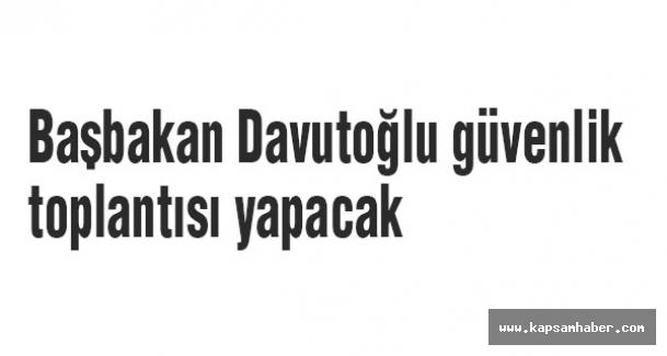 Başbakan Davutoğlu güvenlik toplantısı yapacak