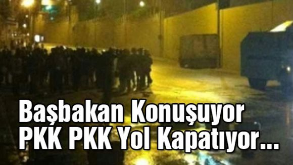 Başbakan Konuşuyor, PKK Yol Kapatıyor...