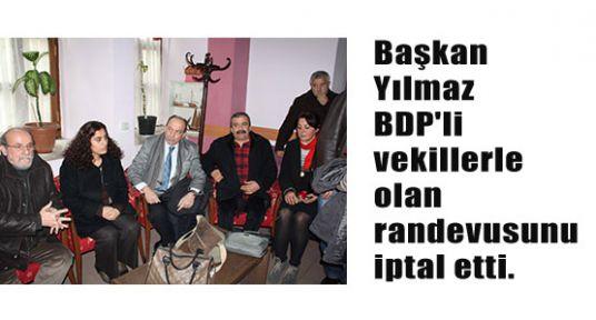Başkan Yılmaz BDP'lilerin randevusunu iptal etti