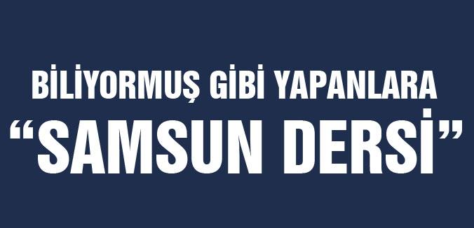 """BİLİYORMUŞ GİBİ YAPANLARA """"SAMSUN DERSİ"""""""