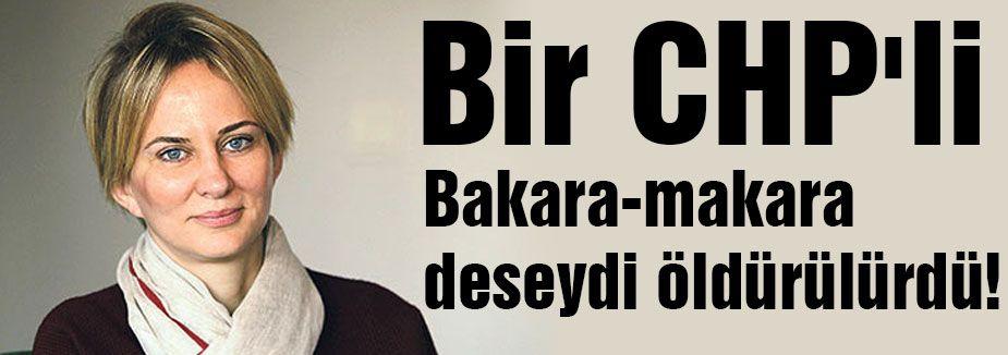 Bir CHP'li Bakara-makara deseydi...
