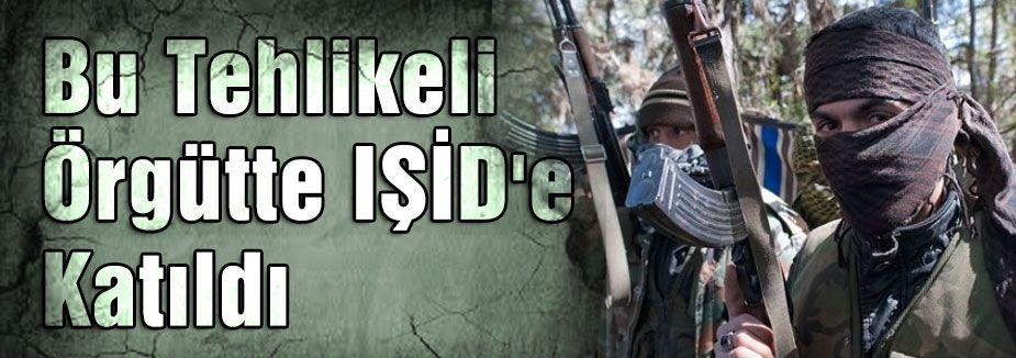 Bu Tehlikeli Örgütte IŞİD'e  Katıldı