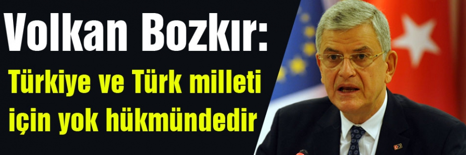 Bu tür kararlar, Türkiye ve Türk milleti için yok hükmündedir