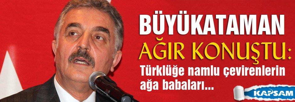 Büyükataman: Türklüğe namlu çevirenlerin ağa babaları...