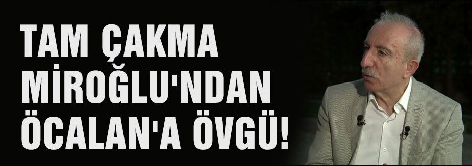 ÇAKMA MİROĞLU'NDAN ÖCALAN'A ÖVGÜ!