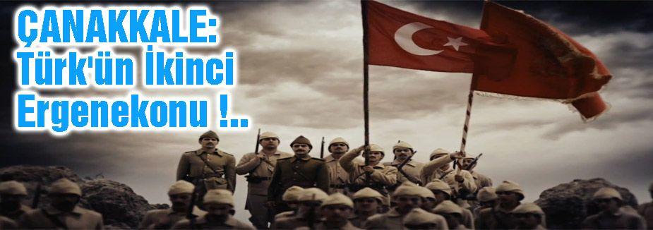 ÇANAKKALE: Türk'ün İkinci Ergenekonu !..