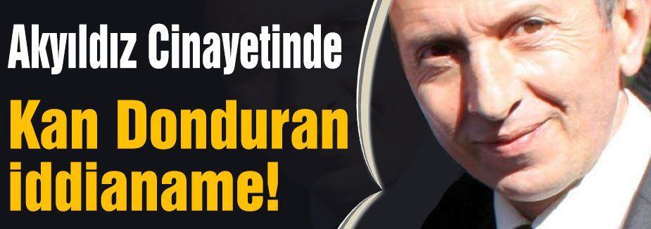 Cengiz Akyıldız Cinayetinde Kan Donduran iddianame!