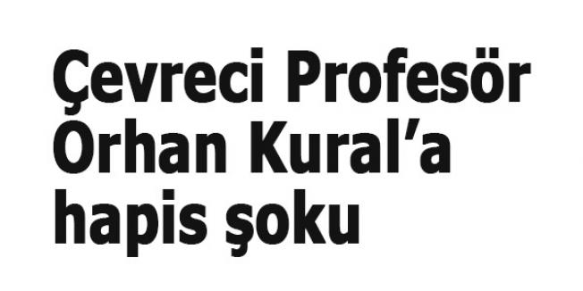 Çevreci Profesör Orhan Kural'a hapis şoku