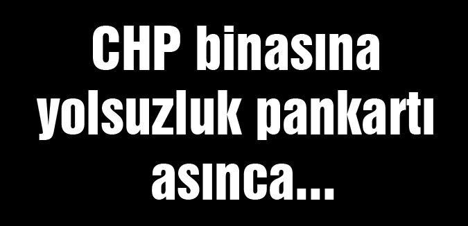 CHP binasına yolsuzluk pankartı asınca...