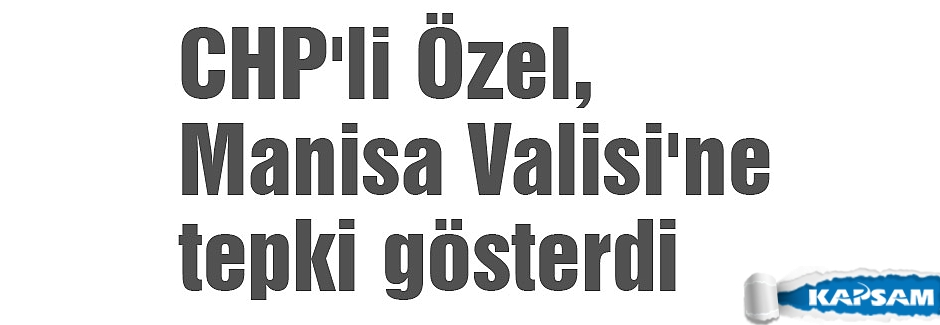 CHP'li Özel, Manisa Valisi'ne tepki gösterdi