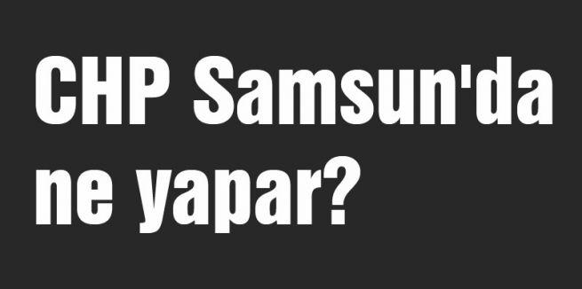 CHP Samsun'da ne yapar?