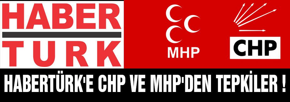 CHP ve MHP'den Habertürk'e tepki Büyüyor