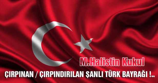 ÇIRPINDIRILAN ŞANLI TÜRK BAYRAĞI !..