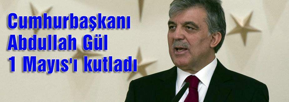 Cumhurbaşkanı Gül 1 Mayıs'ı kutladı