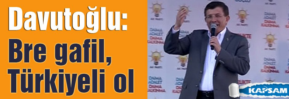 Davutoğlu: Bre gafil, Türkiyeli ol