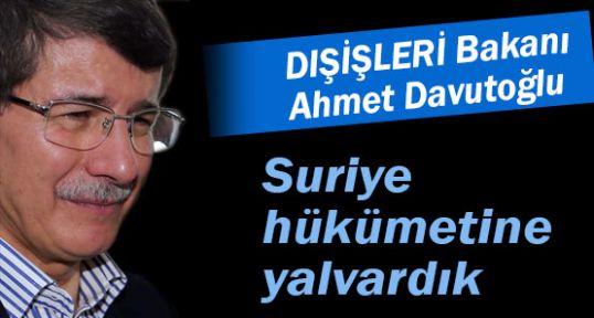 Davutoğlu: Suriye hükümetine yalvardık