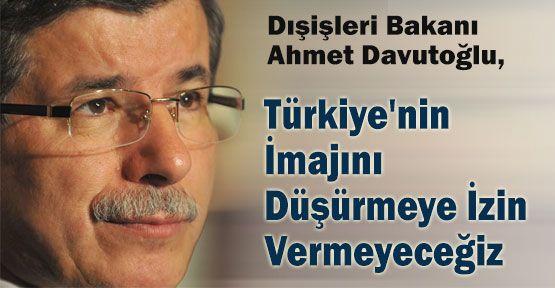 Davutoğlu, Türkiye'nin İmajını Düşürmeye İzin Vermeyeceğiz