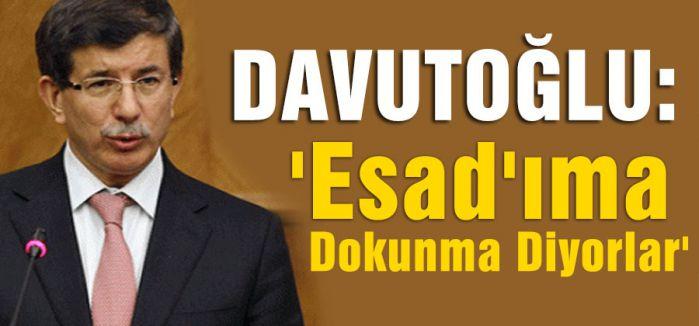 Davutoğlu:'Esad'ıma Dokunma Diyorlar'