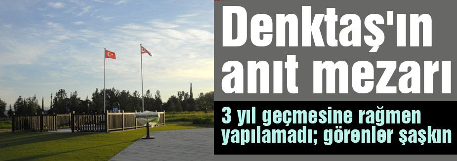Denktaş'ın anıt mezarı hala yapılmadı