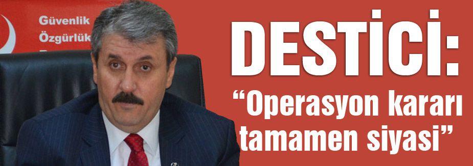 Destici; Operasyon kararının tamamen siyasi
