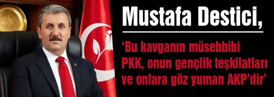 Destici; Üniversitelerde kavganın müsebbibi PKK ve AKP'dir.