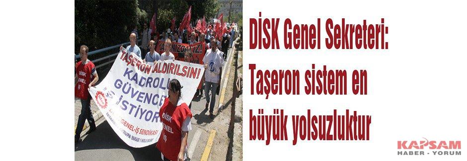 DİSK Genel Sekreteri: Taşeron sistem en büyük yolsuzluktur