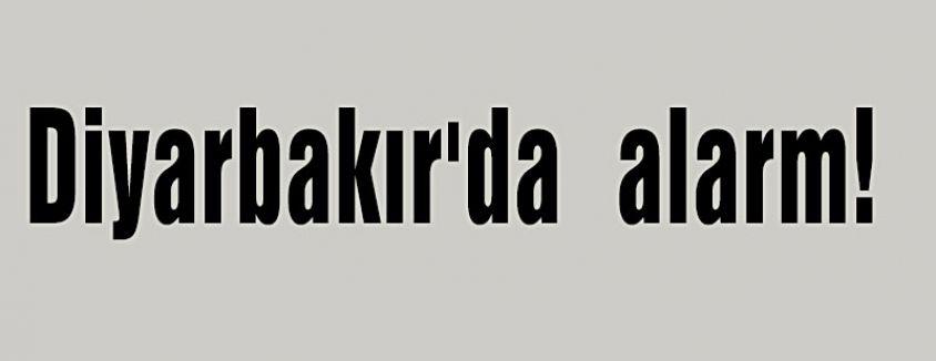 Diyarbakır'da  alarm!