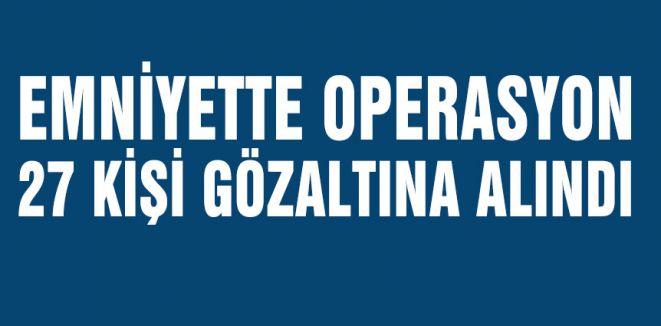 Emniyette Operasyon, 27 Gözaltı
