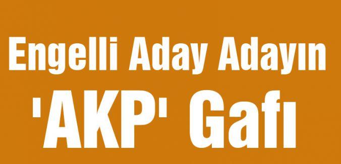 Engelli Aday Adayın 'AKP' Gafı