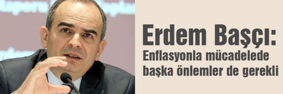 Erdem Başçı: Enflasyonla mücadelede başka önlemler de gerekli