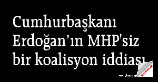 Erdoğa'ın 'MHP'siz bir koalisyon' iddiası