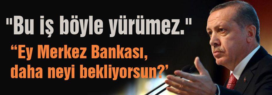 Erdoğan: Ey Merkez Bankası, neyi bekliyorsun?