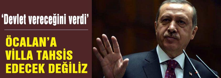 Erdoğan; Öcalan'a villa tahsis edecek halimiz yok!