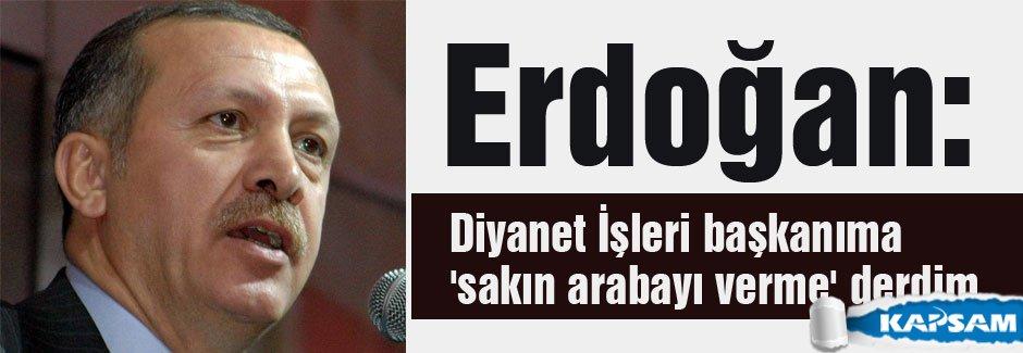 Erdoğan:'sakın arabayı verme' derdim