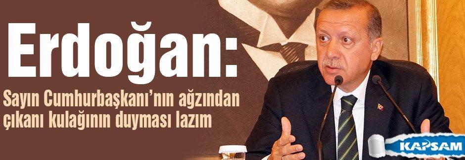 Erdoğan: Sayın Cumhurbaşkanı'nın ağzından çıkanı kulağının duyması lazım