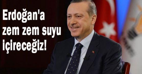 Erdoğan'a zem zem suyu içireceğiz!