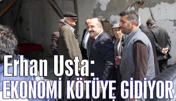 Erhan Usta: Ekonomi kötüye gidiyor