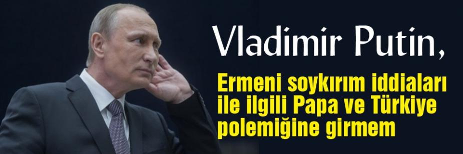 Ermeni soykırım iddiaları ile ilgili Papa ve Türkiye polemiğine girmem