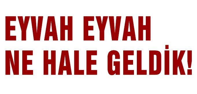 EYVAH EYVAH NE HALE GELDİK!