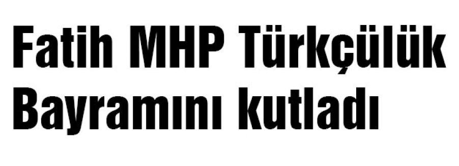 Fatih MHP Türkçülük Bayramını kutladı