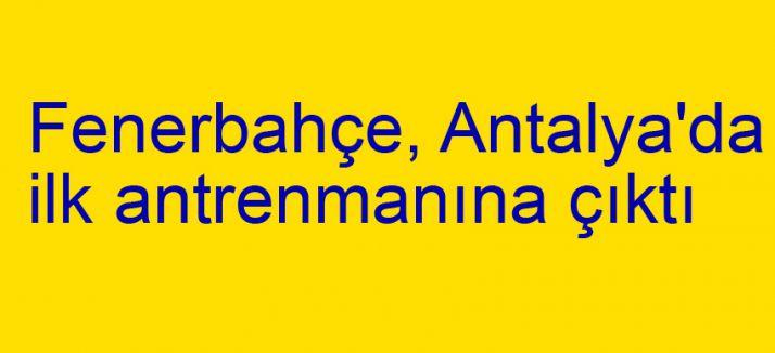 Fenerbahçe, Antalya'da ilk antrenmanına çıktı