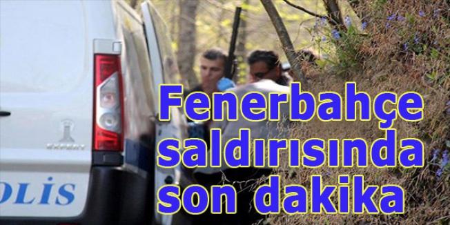 Fenerbahçe saldırısında son dakika