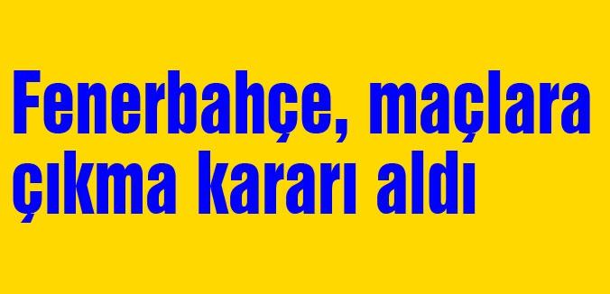 Fenerbahçeden maçlara çıkma kararı