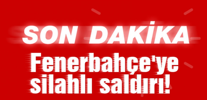 Fenerbahçe'ye silahlı saldırı yapıldı
