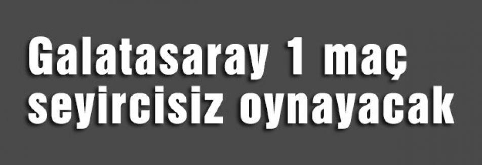 Galatasaray 1 maç seyircisiz oynayacak
