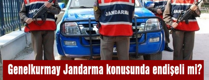 Genelkurmay Jandarma konusunda endişeli mi?