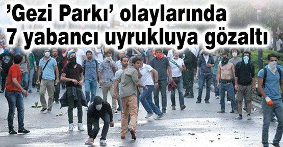 'Gezi Parkı' olaylarında 7 yabancıya gözaltı