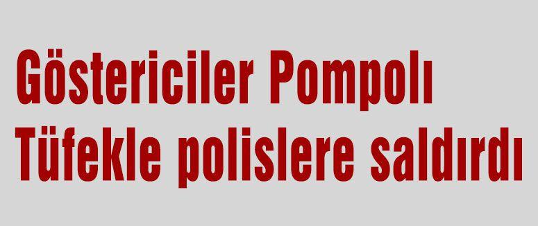 Göstericiler Pompolı Tüfekle polislere saldırdı