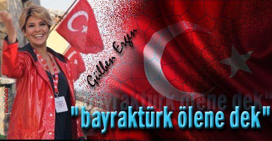 Gülben Ergen:''Bayrak Türk Ölene Dek''