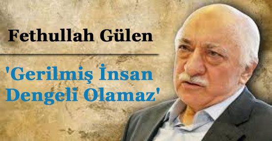 Gülen:'Gerilmiş İnsan Dengeli Olamaz'...